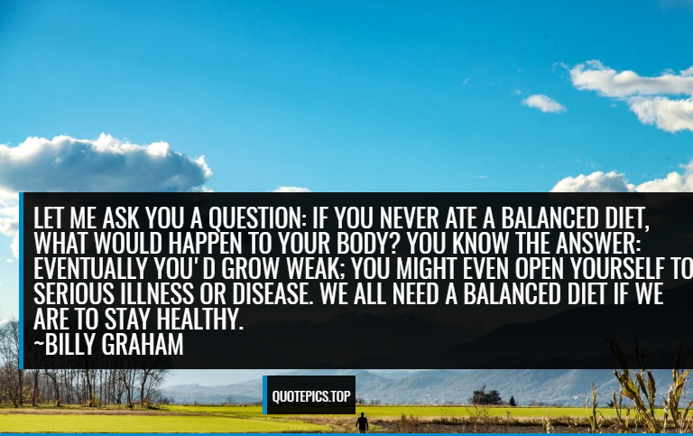 Let me ask you a question: If you never ate a balanced diet, what would happen to your body? You know the answer: Eventually you'd grow weak; you might even open yourself to serious illness or disease. We all need a balanced diet if we are to stay healthy. ~Billy Graham