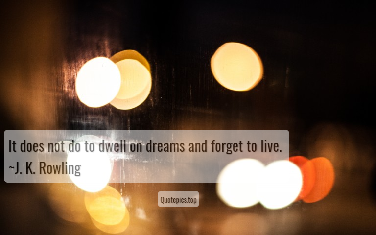 It does not do to dwell on dreams and forget to live. ~J. K. Rowling