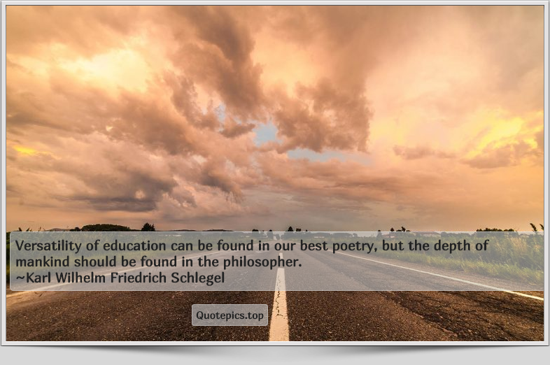 Versatility of education can be found in our best poetry, but the depth of mankind should be found in the philosopher. ~Karl Wilhelm Friedrich Schlegel