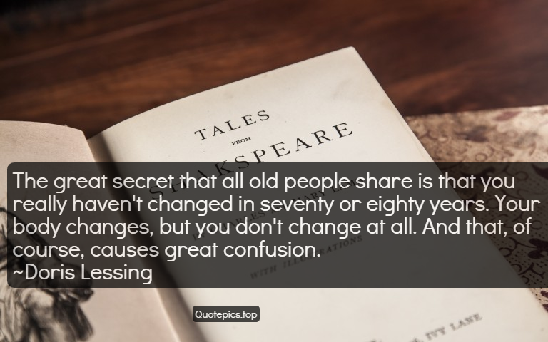 The great secret that all old people share is that you really haven't changed in seventy or eighty years. Your body changes, but you don't change at all. And that, of course, causes great confusion. ~Doris Lessing