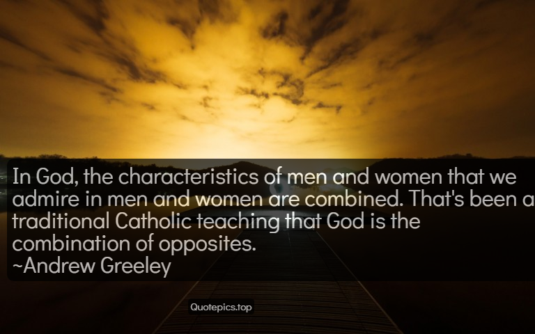 In God, the characteristics of men and women that we admire in men and women are combined. That's been a traditional Catholic teaching that God is the combination of opposites. ~Andrew Greeley