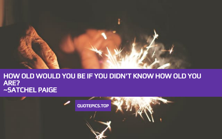 How old would you be if you didn't know how old you are? ~Satchel Paige