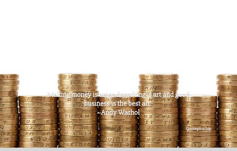 Making money is art and working is art and good business is the best art. ~Andy Warhol