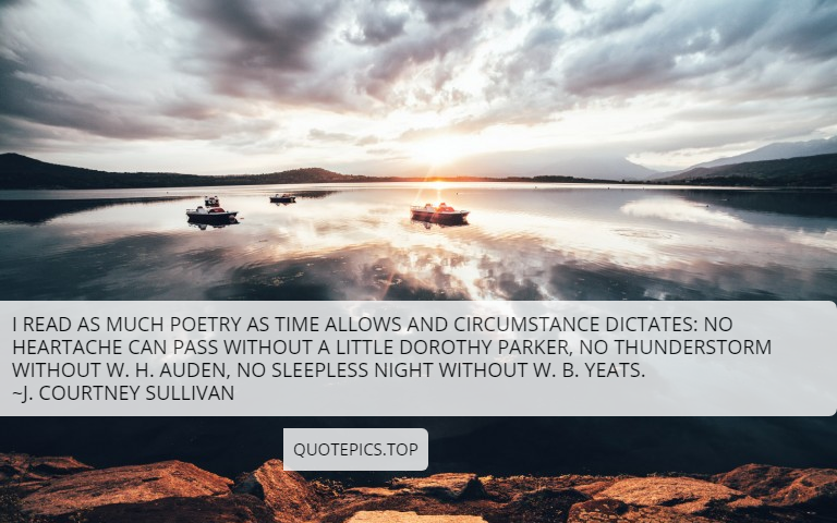 I read as much poetry as time allows and circumstance dictates: No heartache can pass without a little Dorothy Parker, no thunderstorm without W. H. Auden, no sleepless night without W. B. Yeats. ~J. Courtney Sullivan