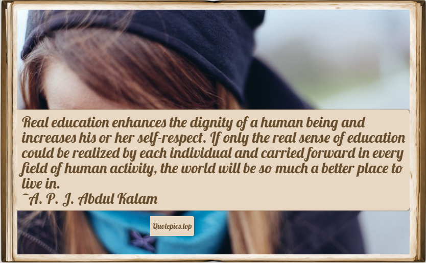 Real education enhances the dignity of a human being and increases his or her self-respect. If only the real sense of education could be realized by each individual and carried forward in every field of human activity, the world will be so much a better place to live in. ~A. P. J. Abdul Kalam