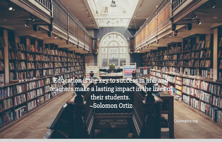 Education is the key to success in life, and teachers make a lasting impact in the lives of their students. ~Solomon Ortiz