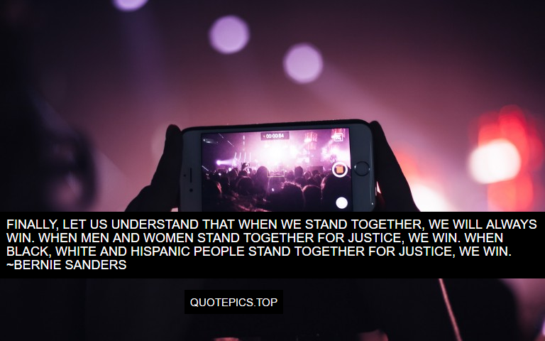 Finally, let us understand that when we stand together, we will always win. When men and women stand together for justice, we win. When black, white and Hispanic people stand together for justice, we win. ~Bernie Sanders