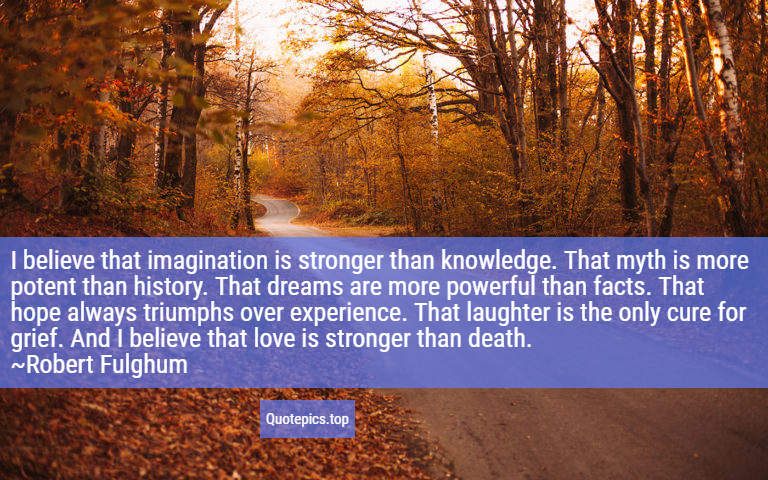 I believe that imagination is stronger than knowledge. That myth is more potent than history. That dreams are more powerful than facts. That hope always triumphs over experience. That laughter is the only cure for grief. And I believe that love is stronger than death. ~Robert Fulghum
