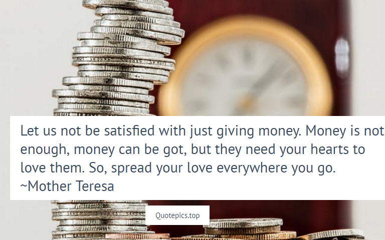 Let us not be satisfied with just giving money. Money is not enough, money can be got, but they need your hearts to love them. So, spread your love everywhere you go. ~Mother Teresa