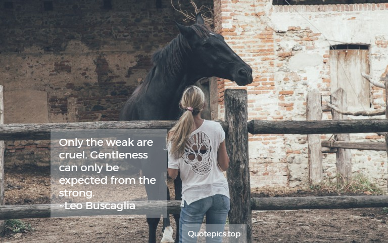 Only the weak are cruel. Gentleness can only be expected from the strong. ~Leo Buscaglia