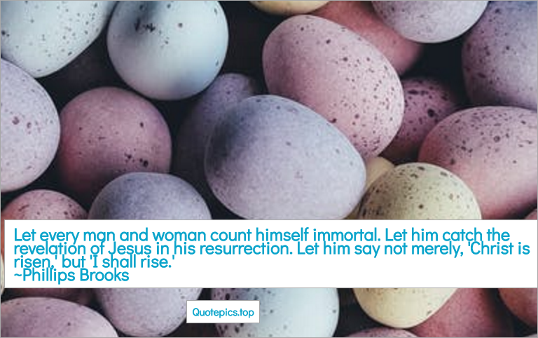 Let every man and woman count himself immortal. Let him catch the revelation of Jesus in his resurrection. Let him say not merely, 'Christ is risen,' but 'I shall rise.' ~Phillips Brooks