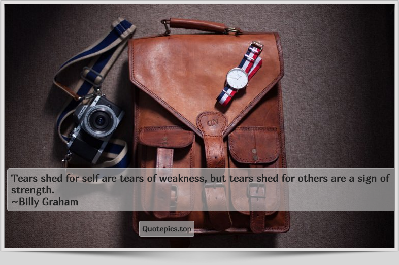 Tears shed for self are tears of weakness, but tears shed for others are a sign of strength. ~Billy Graham