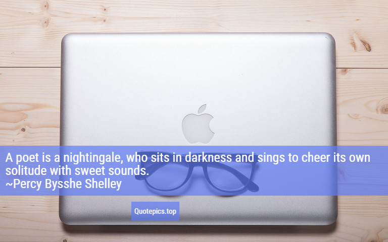 A poet is a nightingale, who sits in darkness and sings to cheer its own solitude with sweet sounds. ~Percy Bysshe Shelley