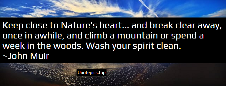 Keep close to Nature's heart... and break clear away, once in awhile, and climb a mountain or spend a week in the woods. Wash your spirit clean. ~John Muir
