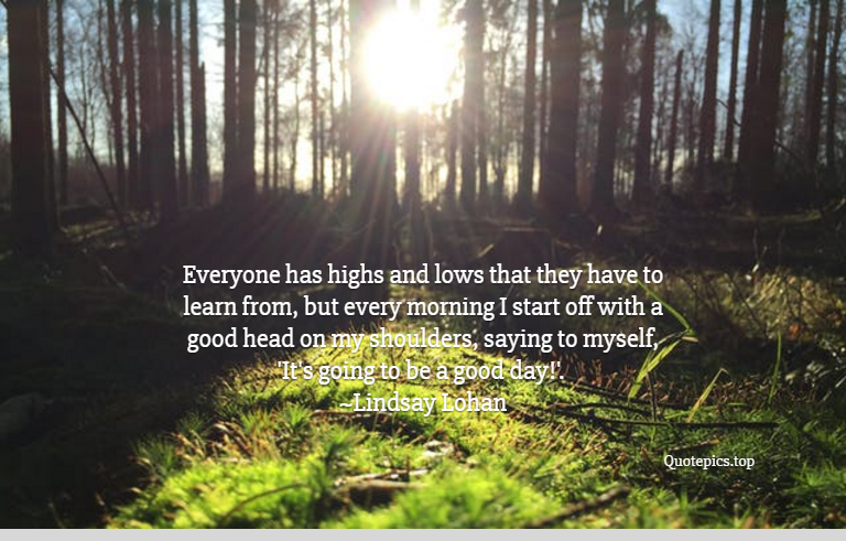 Everyone has highs and lows that they have to learn from, but every morning I start off with a good head on my shoulders, saying to myself, 'It's going to be a good day!'. ~Lindsay Lohan
