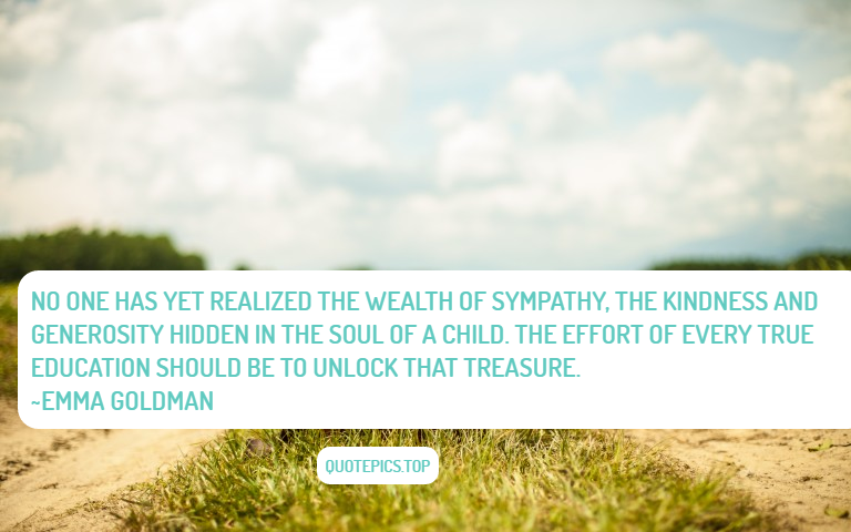 No one has yet realized the wealth of sympathy, the kindness and generosity hidden in the soul of a child. The effort of every true education should be to unlock that treasure. ~Emma Goldman
