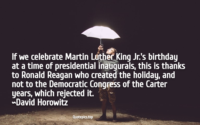 If we celebrate Martin Luther King Jr.'s birthday at a time of presidential inaugurals, this is thanks to Ronald Reagan who created the holiday, and not to the Democratic Congress of the Carter years, which rejected it. ~David Horowitz