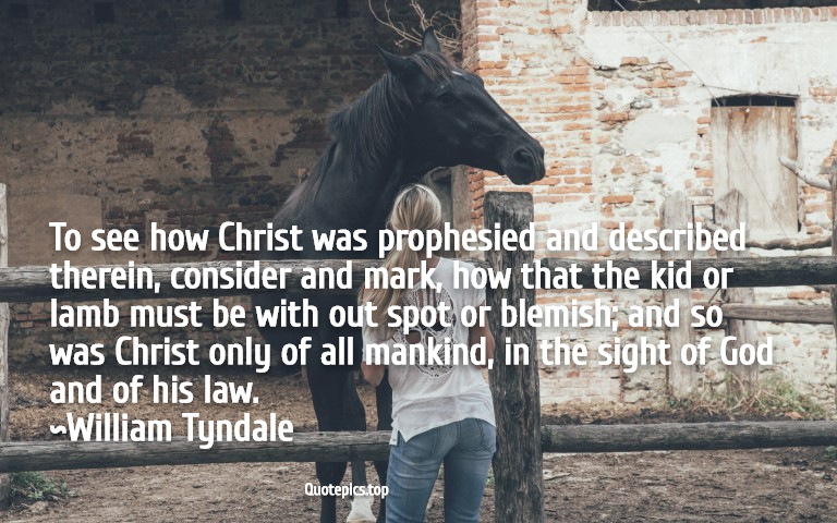 To see how Christ was prophesied and described therein, consider and mark, how that the kid or lamb must be with out spot or blemish; and so was Christ only of all mankind, in the sight of God and of his law. ~William Tyndale