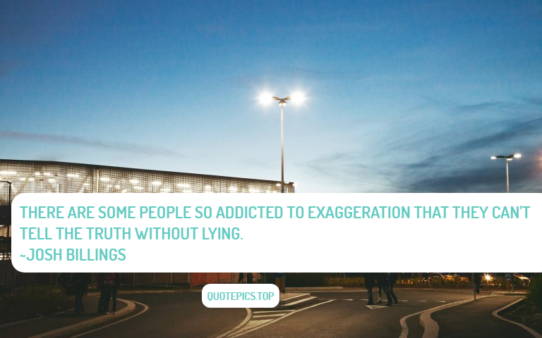 There are some people so addicted to exaggeration that they can't tell the truth without lying. ~Josh Billings