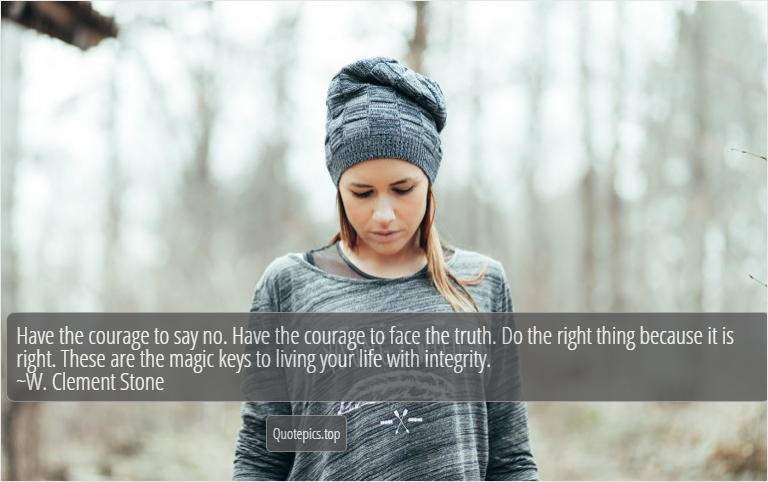 Have the courage to say no. Have the courage to face the truth. Do the right thing because it is right. These are the magic keys to living your life with integrity. ~W. Clement Stone