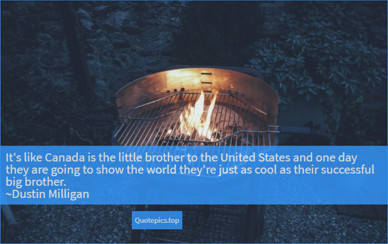 It's like Canada is the little brother to the United States and one day they are going to show the world they're just as cool as their successful big brother. ~Dustin Milligan