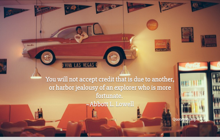You will not accept credit that is due to another, or harbor jealousy of an explorer who is more fortunate. ~Abbott L. Lowell