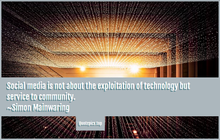 Social media is not about the exploitation of technology but service to community. ~Simon Mainwaring