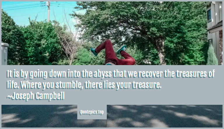 It is by going down into the abyss that we recover the treasures of life. Where you stumble, there lies your treasure. ~Joseph Campbell