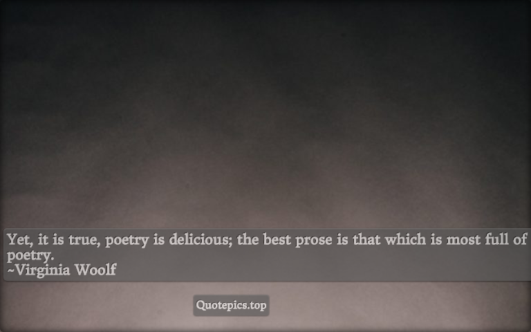 Yet, it is true, poetry is delicious; the best prose is that which is most full of poetry. ~Virginia Woolf
