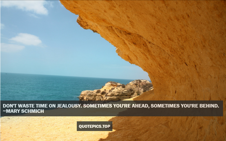 Don't waste time on jealousy. Sometimes you're ahead, sometimes you're behind. ~Mary Schmich