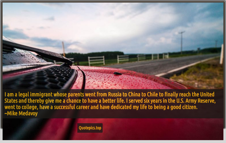 I am a legal immigrant whose parents went from Russia to China to Chile to finally reach the United States and thereby give me a chance to have a better life. I served six years in the U.S. Army Reserve, went to college, have a successful career and have dedicated my life to being a good citizen. ~Mike Medavoy