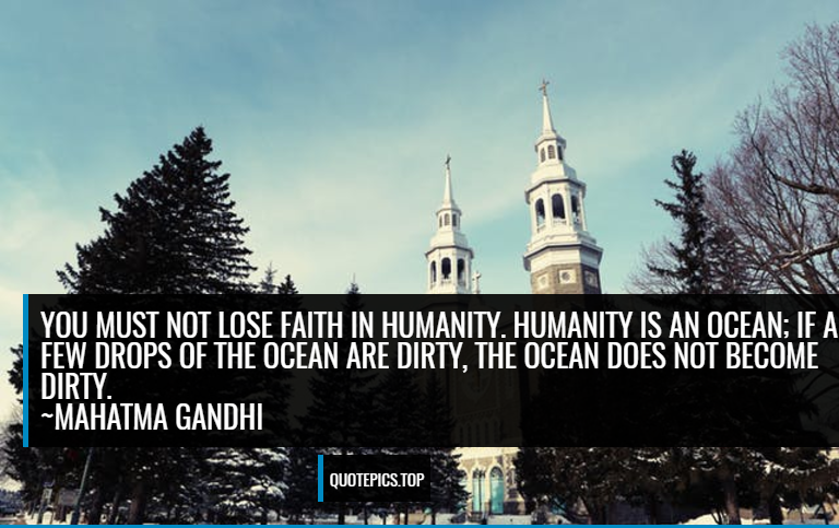 You must not lose faith in humanity. Humanity is an ocean; if a few drops of the ocean are dirty, the ocean does not become dirty. ~Mahatma Gandhi
