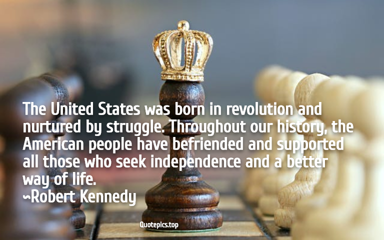 The United States was born in revolution and nurtured by struggle. Throughout our history, the American people have befriended and supported all those who seek independence and a better way of life. ~Robert Kennedy