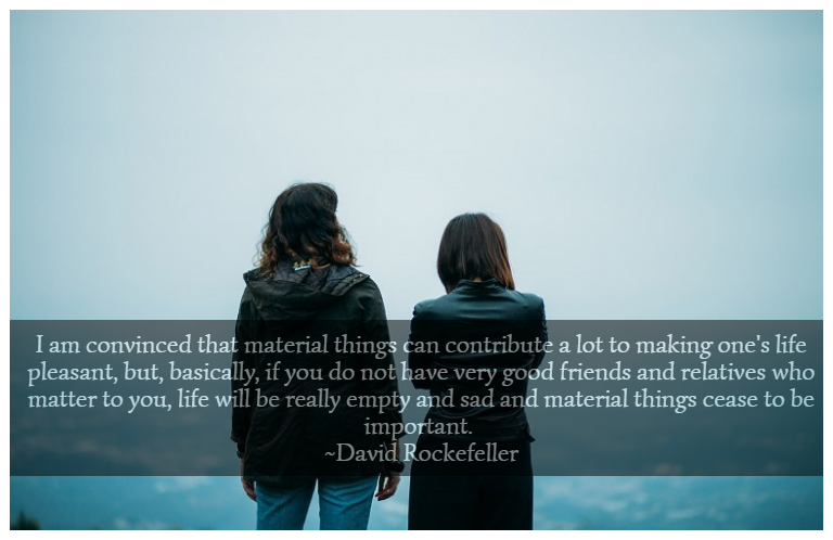 I am convinced that material things can contribute a lot to making one's life pleasant, but, basically, if you do not have very good friends and relatives who matter to you, life will be really empty and sad and material things cease to be important. ~David Rockefeller