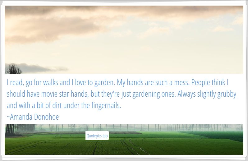 I read, go for walks and I love to garden. My hands are such a mess. People think I should have movie star hands, but they're just gardening ones. Always slightly grubby and with a bit of dirt under the fingernails. ~Amanda Donohoe