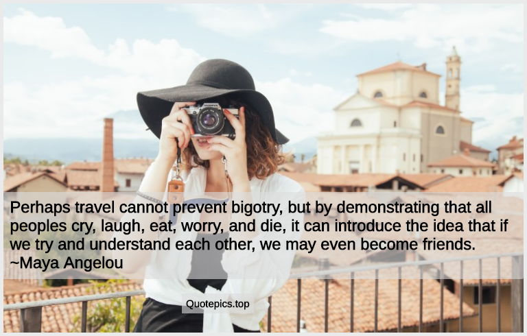 Perhaps travel cannot prevent bigotry, but by demonstrating that all peoples cry, laugh, eat, worry, and die, it can introduce the idea that if we try and understand each other, we may even become friends. ~Maya Angelou