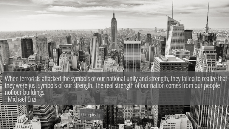 When terrorists attacked the symbols of our national unity and strength, they failed to realize that they were just symbols of our strength. The real strength of our nation comes from our people - not our buildings. ~Michael Enzi