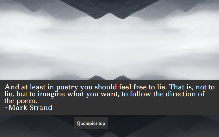 And at least in poetry you should feel free to lie. That is, not to lie, but to imagine what you want, to follow the direction of the poem. ~Mark Strand