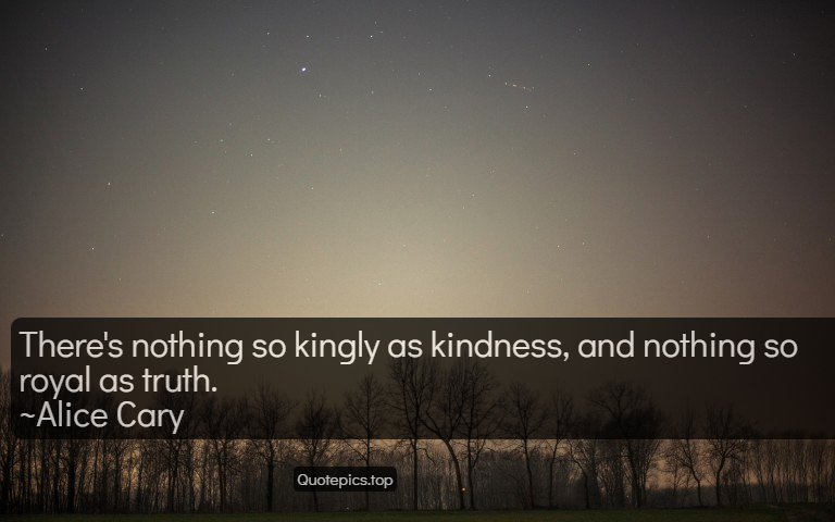 There's nothing so kingly as kindness, and nothing so royal as truth. ~Alice Cary