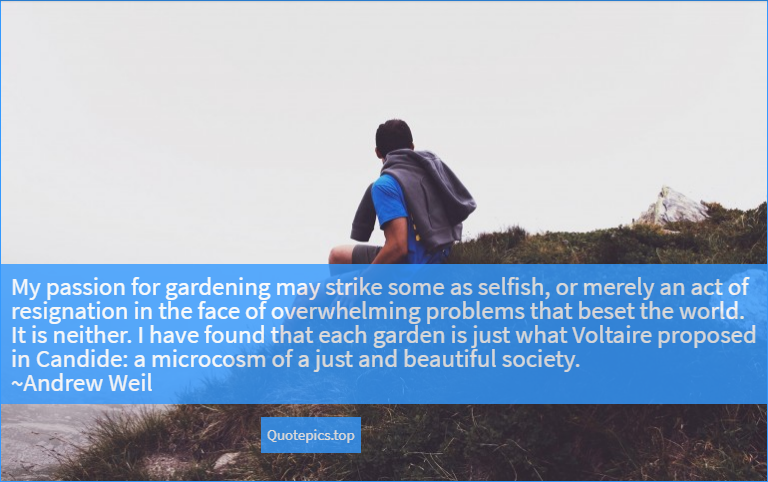 My passion for gardening may strike some as selfish, or merely an act of resignation in the face of overwhelming problems that beset the world. It is neither. I have found that each garden is just what Voltaire proposed in Candide: a microcosm of a just and beautiful society. ~Andrew Weil