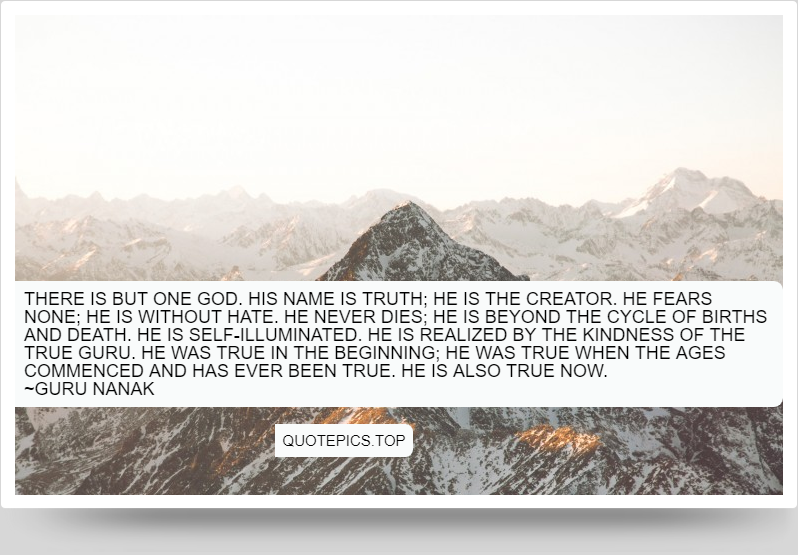 There is but One God. His name is Truth; He is the Creator. He fears none; he is without hate. He never dies; He is beyond the cycle of births and death. He is self-illuminated. He is realized by the kindness of the True Guru. He was True in the beginning; He was True when the ages commenced and has ever been True. He is also True now. ~Guru Nanak