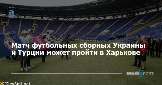 Футбольный матч сборных Украины и Турции может пройти в Харькове