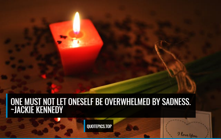 One must not let oneself be overwhelmed by sadness. ~Jackie Kennedy