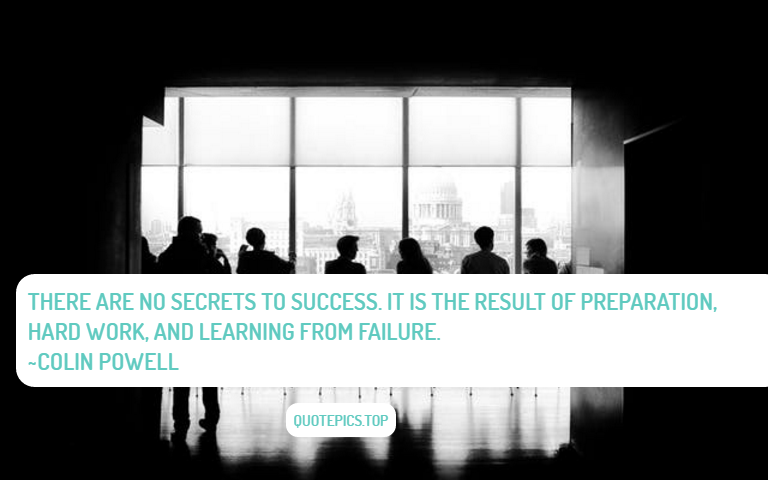 There are no secrets to success. It is the result of preparation, hard work, and learning from failure. ~Colin Powell