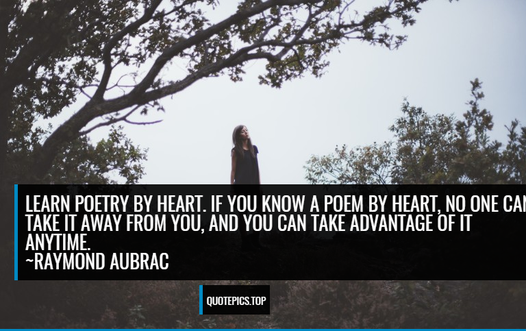 Learn poetry by heart. If you know a poem by heart, no one can take it away from you, and you can take advantage of it anytime. ~Raymond Aubrac