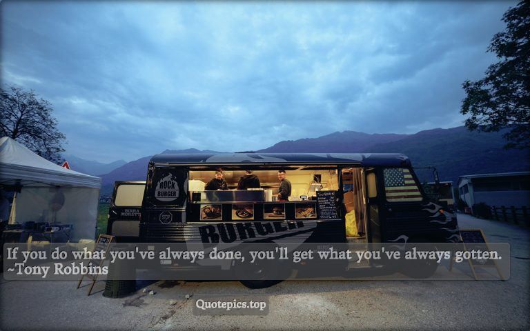 If you do what you've always done, you'll get what you've always gotten. ~Tony Robbins