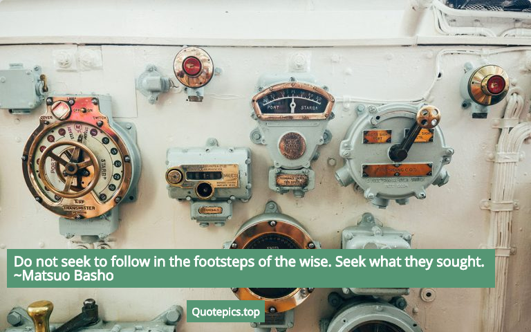 Do not seek to follow in the footsteps of the wise. Seek what they sought. ~Matsuo Basho