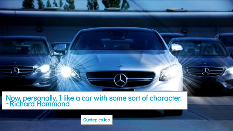 Now, personally, I like a car with some sort of character. ~Richard Hammond