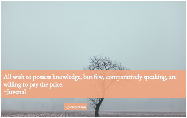 All wish to possess knowledge, but few, comparatively speaking, are willing to pay the price. ~Juvenal