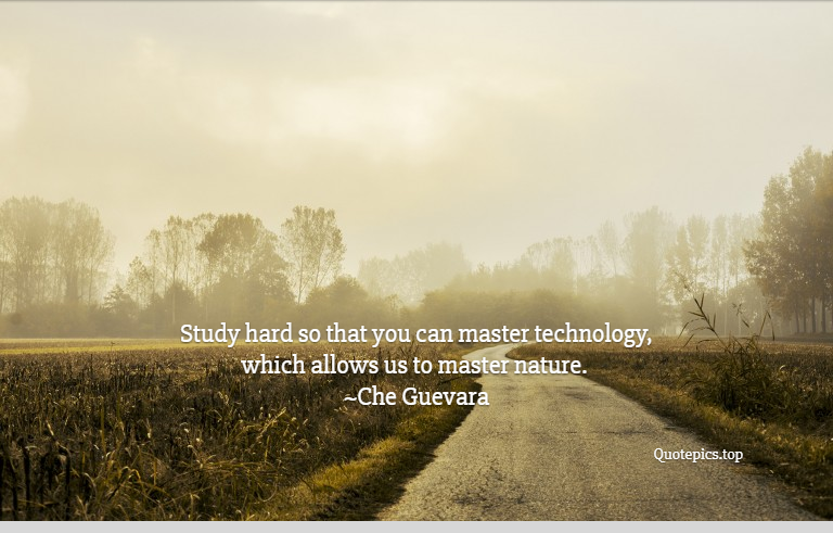 Study hard so that you can master technology, which allows us to master nature. ~Che Guevara
